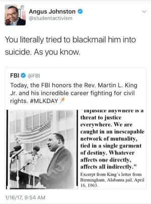 "deargooftroop: The FBI wiretapped MLK's house and mailed him threats.: Angus Johnston  studentactivism  FAI  You literally tried to blackmail him into  suicide. As you know  FBI @FBI  Today, the FBl honors the Rev. Martin L. King  Jr. and his incredible career fighting for civil  rights. #MLKDAY  injusuice anywnere is a  threat to iustice  evervwhere. We are  caught in an inescapable  network of mutuality,  tied in a single garment  of destiny. Whatevei  affects  affects all indirectly.""  one directly,  Excerpt from King's letter from  Birmingham, Alabama jail, April  16, 1963  1/16/17, 9:54 AM deargooftroop: The FBI wiretapped MLK's house and mailed him threats."