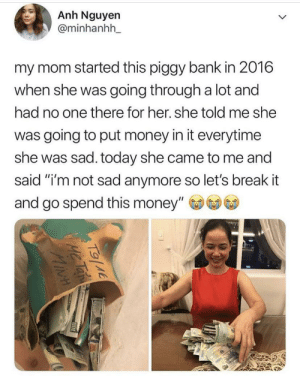 "Some things are worth saving up for: Anh Nguyen  @minhanhh_  my mom started this piggy bank in 2016  when she was going through a lot and  had no one there for her. she told me she  was going to put money in it everytime  she was sad. today she came to me and  said ""i'm not sad anymore so let's break it  and go spend this money""  T9(M6  ME Tan  MiNH Some things are worth saving up for"