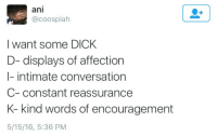 words of encouragement: ani  @coospialh  I want some DICk  D- displays of affection  I- intimate conversation  C-constant reassurance  K- kind words of encouragement  5/15/16, 5:36 PM