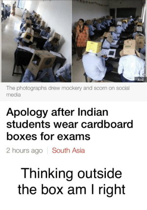 Eheheheh: ANI  The photographs drew mockery and scorn on social  media  Apology after Indian  students wear cardboard  boxes for exams  2 hours ago South Asia  Thinking outside  the box am I right Eheheheh