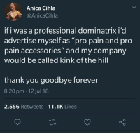 """Thank You, Forever, and Pro: Anica Cihla  @AnicaCihla  if i was a professional dominatrix i'd  advertise myself as """"pro pain and pro  pain accessories"""" and my company  would be called kink of the hill  thank you goodbye forever  8:20 pm 12 Jul 18  2,556 Retweets 11.1K Likes"""