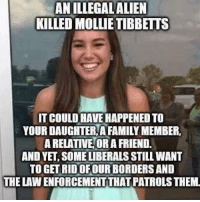 Family, Memes, and 🤖: ANILLEGALALIEN  KILLED MOLLIETIBBETTS  IT COULD AVE HAPPENED TO  YOUR DAUGNTER A FAMILY MEMBER,  A RELATIVE OR A FRIEND  AND YET, SOME LIBERALS STILL WANT  TO GET RID OFOURBORDERS AND  THE LAW ENFORCEMENTTHAT PATROLS THEM Build the wall