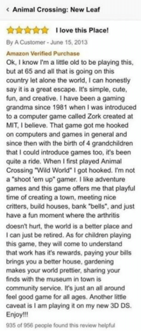 """Mit, Fun, and Working: Animal Crossing: New Leaf  I love this Place!  By A Customer June 15, 2013  Amazon Verified Purchase  Ok, I know I'm a little old to be playing this,  but at 65 and all that is going on this  country let alone the world, l can honestly  say it is a great escape. It's simple, cute,  fun, and creative. I have been a gaming  grandma since 1981 when l was introduced  to a computer game called Zork created at  MIT, I believe. That game got me hooked  on computers and games in general and  since then with the birth of 4 grandchildren  that I could introduce games too, it's been  quite a ride. When I first played Animal  Crossing Wild World"""" I got hooked. I'm not  a """"shoot 'em up"""" gamer. I like adventure  games and this game offers me that playful  time of creating a town, meeting nice  critters, build houses, bank """"bells"""", and just  have a fun moment where the arthritis  doesn't hurt, the world is a better place and  I can just be retired. As for children playing  this game, they will come to understand  that work has it's rewards, paying your bills  brings you a better house, gardening  makes your world prettier, sharing your  finds with the museum in town is  community service. It's just an all around  feel good game for all ages. Another little  caveat islam playing it on my new 3D DS.  Enjoy!!!  935 of 956 people found this review helpful"""