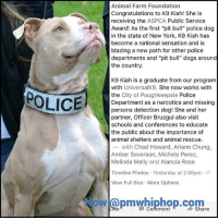 """Dogs, Memes, and New York: Animal Farm Foundation  Congratulations to K9 Kiah! She is  receiving the ASPCA Public Service  Award! As the first """"pit bull"""" police dog  in the state of New York, K9 Kiah has  become a national sensation and is  blazing a new path for other police  departments and """"pit bull"""" dogs around  the country.  K9 Kiah is a graduate from our program  with UniversalK9. She now works with  the City of Poughkeepsie Police  Department as a narcotics and missing  persons detection dog! She and her  partner, Officer Bruzgul also visit  schools and conferences to educate  the public about the importance of  animal shelters and animal rescue.  -with Chad Howard, Ariane Chung,  Amber Severson, Michele Perez,  Melinda Melly and Alancia Rose  POLICE  Timeline Photos Yesterday at 2:55pm.e  View Full Size More Options  owl@pmwhiphop.com  Comment First Pit Bull police dog in NewYork!"""