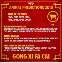 Bad, Dating, and Fall: | ANIMAL PREDICTIONS 2018 ,  BORN IN THE YEAR:  1925,1937, 1949, 1961,  1973, 1985, 1997, 2009  OX  HEALTH: NOT SO GOOD LAH  AVOID RAIN BECAUSE THIS YEAR YOU'LL FALL SICK DAMN EASILY BUT  TOO BAD CANNOT TAKE MC BECAUSE YOU NEED YOUR JOB BADLY.  WEALTH: SIBEI BAD  IF NEED JOB BADLY THAT MEANS NO MONEY LORH! WORK HARD BUT  SORRY AH, YOU CANNOT PLAY HARD BECAUSE NO MONEY.  LOVE: SORRY AH, THIS ONE ALSO BAD  TINDER, OKC AND ALL THE DATING APPS STILL CANNOT HELP YOU.  SO JUST FOCUS ON YOURSELF THIS YEAR LAH.  th, GONG XI FA CAI GONG XI FA CAI, have a look at what 2018 has in store for you! (Part 2)