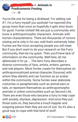 Think I just witnessed the birth of a new copypasta: Animals in  Predicaments Posting  1 hr  You're the one for being a dickhead. For adding rule  #7..I'm a furry myself you asshole! I've reported this  group more than once so hopefully it gets shut down  for good. Furries United! We are just a.community who  loves A anthropomorphic characters. Animals with  human characteristics. There are thousands of rumors  stating we're only in for sex, well that's extremely false.  Furries are the most accepting people you will meet.  But if you don't want to do your research on the Furry  community, then be my guest. Then you'll have lack of  information on the community. Well here, let me  abbreviate it for ya.... The term furry describes a  diverse community of fans, artists, writers, gamers,  and role players. Most furries create for themselves an  anthropomorphized animal character (fursona) with  whom they identify and can function as an avatar  within the community. Some furries wear elaborate  costumes or paraphernalia such as animal ears or  tails, or represent themselves as anthropomorphic  animals in online communities such as Second Life.  There are even those who became a furry to help cope  with anxiety, shyness, depression. And once they put  those suits on, they become a much happier and  outgoing person then they are out of suit. So it's also a  good way to cope with that kind of stuff  D221  371 Comments 3 Shares Think I just witnessed the birth of a new copypasta