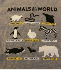 """<p><b><a href=""""https://teespring.com/animals-of-the-world-3411"""">This wholesome shirt&hellip;</a></b></p>: ANIMALS WORLD  THE  TRASH PANDA DANGER NOODLE SEA FLAP FLAP  FORMAL CHICKEN BOOPLE SNOOT  TIGER PONY  MURDER LOG  LEATHER BIRD  DEATH FLOOF <p><b><a href=""""https://teespring.com/animals-of-the-world-3411"""">This wholesome shirt&hellip;</a></b></p>"""