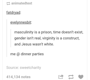Jesus, Prison, and Time: animatedtext  fatdryad  evelvnnesbit  masculinity is a prison, time doesn't exist,  gender isn't real, virginity is a construct,  and Jesus wasn't white  me @ dinner parties  Source: sweetcharity  414,134 notes Masculinity is a prison
