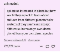 Anime, Memes, and Aliens: anime adu  ppl are so interested in aliens but how  would they expect to learn about  cultures from different planets/solar  systems if they can't even accept  different cultures on ya own damn  planet from your own damn species  Source: animeadult #accurate  475,379 notes 🙃