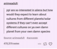 Anime, Aliens, and Planets: anime adult  ppl are so interested in aliens but how  would they expect to learn about  cultures from different planets/solar  systems if they can't even accept  different cultures on ya own damn  planet from your own damn species  Source: animeadult #accurate  475,379 notes