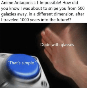 snipe: Anime Antagonist: I-lmpossible! How did  you know I was about to snipe you from 500  galaxies away, in a different dimension, after  I traveled 1000 years into the future!?  Dude with glasses  That's simple.""