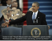 "Anime, Obama, and Pokemon: ""Anime is real,"" Barack Obama said in his inauguration speech earlier  ""Pokémon are real. Geodude is real, and strong, and he's my friend."""