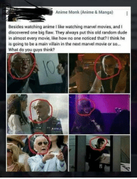 Anime, Dude, and Movies: Anime Monk (Anime & Manga)  Besides watching anime like watching marvel movies, and I  discovered one big flaw. They always put this old random dude  in almost every movie, like how no one noticed that? I think he  is going to be a main villain in the next marvel movie or so...  What do you guys think? <p>It's Been a Ploy All Along…Right Under Our Noses</p>
