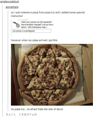 Pizza, Pizza Hut, and Star: animefrank  so i just ordered a pizza from pizza hut and i added some special  instruction  Want your pizza cut into squares?  Have another request? Let us know  below. (28 Characters max.)  cut pizza in a pentagram  however when my pizza arrived i got this  no pizza hut... im afraid thats the star of david  HAIL  JE H O V AH GET AWAY SATAN