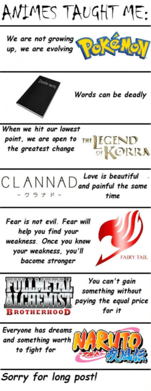 Anime, Beautiful, and Club: ANIMES TAUGHT ME:  We are not growing  up, we are evolving  Words can be deadly  When we hit our lowest  point, we are open to THEGEND  the greatest chanKORRA  Love is beautiful  and painful the same  time  .  クラナド  Fear is not evil, Fear will  help you find your  weakness. Once you know  your weakness, you'll  bacome stronger  FAIRY TAIL  You can't gain  something without  -1 1  INI paying the equal price  BROTHERHOOD  for it  Everyone has dreams  and something worth  to fight for  Sorry for long post! laughoutloud-club:  Lessons I learned from anime