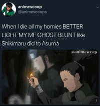 Ghost, Light, and Did: animescoop  @animescoops  When l die all my homies BETTER  LIGHT MY MF GHOST BLUNT like  Shikimaru did to Asuma  @animescoop