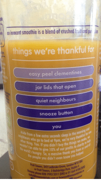 """<p>Innocent smoothies being wholesome!! via /r/wholesomememes <a href=""""http://ift.tt/2sy7DVw"""">http://ift.tt/2sy7DVw</a></p>: animocent smoothie is a blend of crushed fruit ond p  things we're thankful for  easy peel clementines  jar lids that open  quiet neighbours  snooze button  you  etra seconds sleep in the monku  ouidntn You. If you didn't buy the thn chr  seconds sleep in the morning  e mol  henide from a few extra seconds s  t  other thing.  eighbours who go to  bed at 9pm, we're v  beabletogive 10% ofourprofits  h ngry. So, a massive thank you h  people you didn't even know you  from us and  10  uit Towers, 342 Lodbroke Grove, Lond  phone 020 7993 3311 (UK) or Ol  or Fruit Towers, 2 Ballsbridge rm 664 .  nocentdrinks.com or ho <p>Innocent smoothies being wholesome!! via /r/wholesomememes <a href=""""http://ift.tt/2sy7DVw"""">http://ift.tt/2sy7DVw</a></p>"""