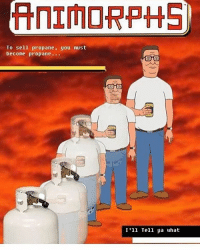 Animorphs: ANIMORPHS  To sell propane, you must  become propane.  I'll Tell ya what