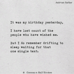 strokes: Anirvan Sarkar  It was my birthday yesterday,  I have lost count of the  people who have wished me.  But I do remember drifting to  sleep waiting for that  one single text.  Commas & Half Strokes