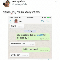 Damn, Mom: anis syafiah  @_anissyafiah  damn my mum really cares  all MY MAXIS  12:05 AM  O 99%@ 0+  ぐ  Giant 5:51 PM  Today  ibu can i drive the car tonight? i'll  be back by 3  12:01 AM  Please take care  12:03 AM  i will! good night!  12:03 AM  Of the car 12:03 AM Damn, Mom