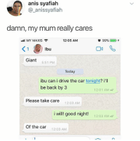 "I'm the car: anis syafiah  @_anissyafiah  damn, my mum really cares  ""I MY MAXIS  12:05 AM  lbu  Giant 5:51 PM  Today  ibu can i drive the car tonight? i'll  be back by3  12:01 AM  Please take care  12:03 AM  i will! good night!  : g00 12:03 AM  Of the car  12:03 AM I'm the car"