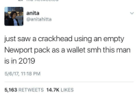 Blackpeopletwitter, Crackhead, and Newport: anita  @anitahitta  just saw a crackhead using an empty  Newport pack as a wallet smh this man  is in 2019  5/6/17, 11:18 PM  5,163 RETWEETS 14.7K LIKES <p>Crackheads are the next step in human evolution (via /r/BlackPeopleTwitter)</p>