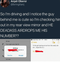 Af, Cute, and Driving: Anjali Oberoi  @bringitanj  So I'm driving and I notice the guy  behind me is cute so I'm checking hin  out in my rear view mirror and HE  DEADASS AIRDROPS ME HIS  NUMBER??  Google Maps ..ooo令18:12  eィ亨35% D  50 feet  < Notes  Turn right onto Oak St  To the girl staring at me from the really old  car... hope this is u  AirDrop  would like to  are a note.  781  Decline  Accept  0.5 miles 😂😂This guys pick up technique is from 2037. Slick AF.