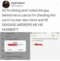 Cute, Dank, and Driving: Anjali Oberoi  @bringitarnj  So I'm driving and Inotice the guy  behind me is cute so I'm checking him  out in my rear view mirror and HE  DEADASS AIRDROPS ME HIS  NUMBER??  3 Google Maps .o0o18:12  @ , * 35% ΕΟ  towarc  50 feet  Turn right ontc 11-i  KNotes  0  To the girl staring at me from the really old  car... hope this is u  r+  AirDrop  would like to  781  Share a note  Decline  Accept  0.5 miles  1 Turn left ont