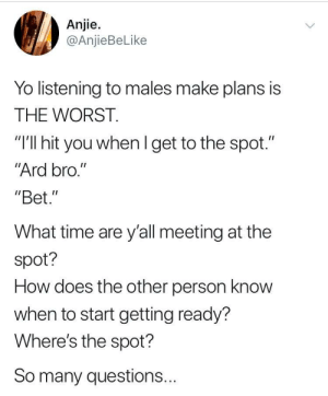 "Dank, Memes, and Target: Anjie.  @AnjieBeLike  Yo listening to males make plans is  THE WORST.  ""I'll hit you whenl get to the spot.""  Ard bro.""  ""Bet.""  What time are y'all meeting at the  spot?  How does the other person know  when to start getting ready?  Where's the spot?  So many questions... We just know by gueq100al MORE MEMES"