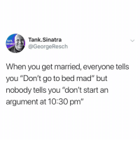 """That's the most important part tbh: ank Tank.Sinatra  sinatra  @GeorgeResch  When you get married, everyone tells  you """"Don't go to bed mad"""" but  nobody tells you """"don't start an  argument at 10:30 pm"""" That's the most important part tbh"""