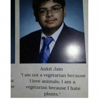 """Animals, Love, and Memes: Ankit Jain  """"I am not a vegetarian because  I love animals: I am a  he vegetarian because I hate  plants 😂😂Wth"""