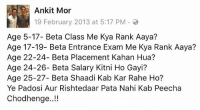 Memes, 🤖, and Class: Ankit Mor  19 February 2013 at 5:17 PM  Age 5-17- Beta Class Me Kya Rank Aaya?  Age 17-19- Beta Entrance Exam Me Kya Rank Aaya?  Age 22-24- Beta Placement Kahan Hua?  Age 24-26- Beta Salary Kitni Ho Gayi?  Age 25-27- Beta Shaadi Kab Kar Rahe Ho?  Ye Padosi Aur Rishtedaar Pata Nahi Kab Peecha  Chodhenge..!! Dimaag Ka Baajhi Pulaav Kar Dete Hai 😕😣 rvcjinsta