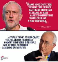 SPOT ON! Thanks To Chavez & Socialism, Venezuela Is In Total Collapse! #SocialismSucks: ANKS HUGO CHAVEZ FOR  SHOWING THAT THE POOR  MATTER AND WEALTH CAN  BE SHARED. HE MADE  MASSIVE CONTRIBUTIONS  TO VENEZUELA AND  A VERY WIDE WORLD  JEREMY CORBYN  MARCH 13, 2013  ACTUALLY, THANKS TO HUGO CHAVEZ  VENEZUELA IS NOW THE POOREST  COUNTRY IN THE WORLD & ITSPEOPLE  HAVENO WATER, NO MEDICINE  & ARE DYING OF STARVATION.  TURNING  POINT USA. SPOT ON! Thanks To Chavez & Socialism, Venezuela Is In Total Collapse! #SocialismSucks
