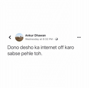 Aur news channels band karwao 😂: Ankur Dhawan  Wednesday at 6:32 PM.O  Dono desho ka internet off karo  sabse pehle toh. Aur news channels band karwao 😂