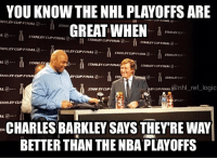 Basketball, Logic, and Memes: ANLEY CUP FINAL  CUP FINAL  YOU KNOW THE NHL PLAYOFFS ARE  STANL  GREAT WHEN  STANLEY  TANLEY CUP FINAL  STANLEY CUP FINAL  STANLEYCUPFINAL2.  NLEY CUP FINAL  TANLEYCUPFINAL  2.  STANLEY  STANIEK  STANLEY CUP FINAL  STANLEY CUP FINAL  TANLEYCUPFINA  EY CUP FINAL  STA  STANLEY  CUP FINAL  @nhl ref logic  STAN YCUP  TANLEYCUR  CHARLESBARKLEY SAYS THEY'RE WAY  BETTER THAN THENBA PLAYOFFS He said basketball was boring this year because of the imbalance and constant blowouts. What do you guys think?