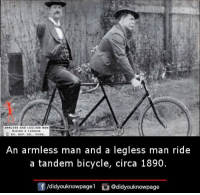 Memes, Bicycle, and 🤖: ANMAERS AND LEGI ESS MEN  RIDING TANDEM  An armless man and a legless man ride  a tandem bicycle, circa 1890.  f /didyouknowpagel  @didyouknowpage