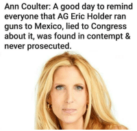 Guns, Good, and Mexico: Ann Coulter: A good day to remind  everyone that AG Eric Holder ran  guns to Mexico, lied to Congress  about it, was found in contempt &  never prosecuted. RE-POST THE TRUTH! Like My Page ► Ace Dog III%