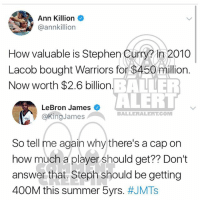 Ballerific Comment Creepin -- 🌾👀🌾 lebronjames commentcreepin: Ann Killion  @annkillion  How valuable is Stephen Curm in 2010  Lacob bought Warriors for $450 million.  Now worth $2.6 billion  How valuable is Stephen Curry? In 2010  BALLER  ALERI  LeBron James  @KingJames  BALLERALERT.COM  So tell me again why there's a cap on  how much 2 player should get? Don?t  how much a player should get?? Don't  answer that. Steph should be getting  400M this summer 5yrs. Ballerific Comment Creepin -- 🌾👀🌾 lebronjames commentcreepin