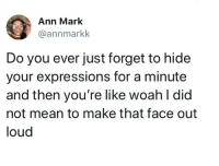 Dank, Mean, and 🤖: Ann Mark  @annmarkk  Do you ever just forget to hide  your expressions for a minute  and then you're like woah l did  not mean to make that face out  loud Yup, on a daily basis.  By annmarkk | TW