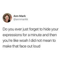 Latinos, Memes, and Mean: Ann Mark  @annmarkk  Do you ever just forget to hide your  expressions for a minute and then  you're like woah I did not mean to  make that face out loud Lmaoo 😅😅😅😂😂 🔥 Follow Us 👉 @latinoswithattitude 🔥 latinosbelike latinasbelike latinoproblems mexicansbelike mexican mexicanproblems hispanicsbelike hispanic hispanicproblems latina latinas latino latinos hispanicsbelike
