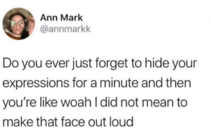 meirl: Ann Mark  @annmarkk  Do you ever just forget to hide your  expressions for a minute and then  you're like woah I did not mean to  make that face out loud meirl