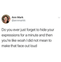 Mean, Hide, and Did: Ann Marlk  @annmarkk  Do you ever just forget to hide your  expressions for a minute and then  you're like woah l did not mean to  make that face out loud