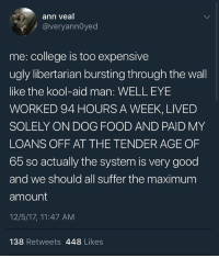 College, Food, and Kool Aid: ann veal  @veryannOyed  me: college is too expensive  ugly libertarian bursting through the wal  like the kool-aid man: WELL EYE  WORKED 94 HOURS A WEEK, LIVED  SOLELY ON DOG FOOD AND PAID MY  LOANS OFF AT THE TENDER AGE OF  65 so actually the system is very good  and we should all suffer the maximum  amount  12/5/17, 11:47 AM  138 Retweets 448 Likes