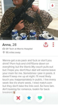 Match Com: Anna, 28  ER Tech at Morris Hospital  9 95 miles away  Wanna get a six pack and fuck or don't you  drink? Porn hub and chill?Gone down on  everything but the titanic.My couch pulls out  but I hope you don't.Your dad will wanna leave  your mom for me. Sometimes i pee in pools. It  doesn't keep me up at night. I'll most likely  touch you inappropriately in public. I live every  week like it's shark week. I tried match.com  but they don't take the link card. So here lam.  Ain't looking for romance, lookin for back  breakers