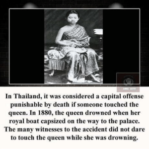 Task failed succesfully…: ANNA ACT  In Thailand, it was considered a capital offense  punishable by death if someone touched the  queen. In 1880, the queen drowned when her  royal boat capsized on the way to the palace.  The many witnesses to the accident did not dare  to touch the queen while she was drowning. Task failed succesfully…