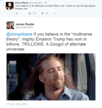 """Rustling Intensifies: Anna Akana  @AnnaAkana 6h  Just imagine, in an alternate universe Hillary won. Guess we are the apocalyptic  timeline now.  278 855  A James Rustle  @James Rust le76  @AnnaA kana If you believe in the """"multiverse  theory"""". mighty Emperor Trump has won in  billions. TRILLIONS. A Googol of alternate  universes  2:56 AM 9 Nov 2016"""