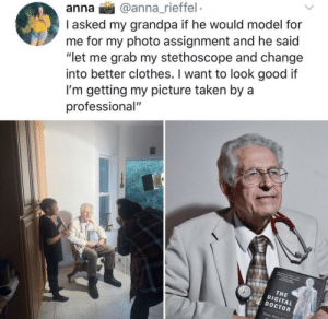"Anna, Clothes, and Doctor: anna @anna_rieffel  I asked my grandpa if he would model for  me for my photo assignment and he said  ""let me grab my stethoscope and change  into better clothes. I want to look good if  I'm getting my picture taken by a  professional""  THE  DIGITAL  DOCTOR  Hope, Hype This sweet grandfather!"