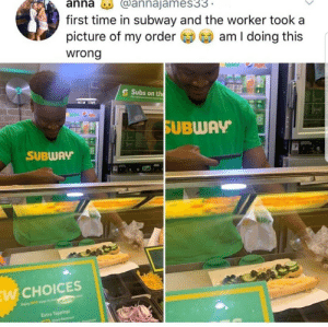 What...: anna  @annajames33.  first time in subway and the worker took a  picture of my order  am I doing this  wrong  WHY MR  S Subs on the  Fue dulicin tng  SUBWAY  SUBWAY  URY  EW CHOICES  s tem  Enjog EW  Extra Toppings  pied etreet  atnes What...