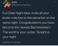 Anna, Memes, and Tinder: anna  @annasonderskov  Fun Date Night Idea: invite all your  tinder matches to the same bar on the  same night. Congratulations you have  become the newest Bachelorette!!!  The world is your oyster. Tonight is  your night  3/8/18, 10:15 AM Would y'all ever do this?! 🤔😂 WSHH