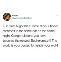 Anna, Funny, and Memes: anna  @annasonderskov  Fun Date Night Idea: invite all your tinder  matches to the same bar on the same  night. Congratulations you have  become the newest Bachelorette!!! The  world is your oyster. Tonight is your night Funny Memes. Updated Daily! ⇢ FunnyJoke.tumblr.com 😀